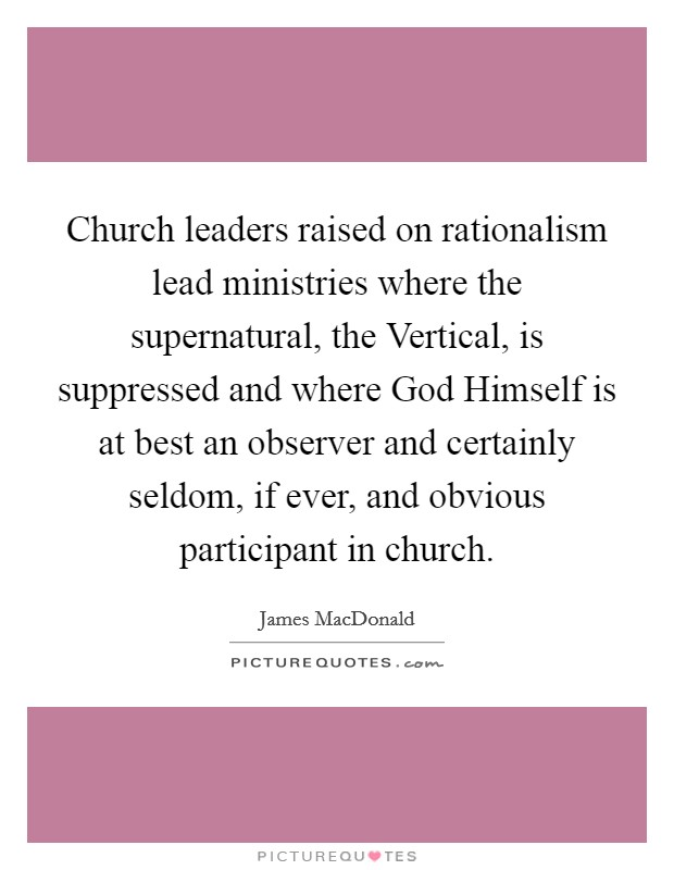 Church leaders raised on rationalism lead ministries where the supernatural, the Vertical, is suppressed and where God Himself is at best an observer and certainly seldom, if ever, and obvious participant in church Picture Quote #1