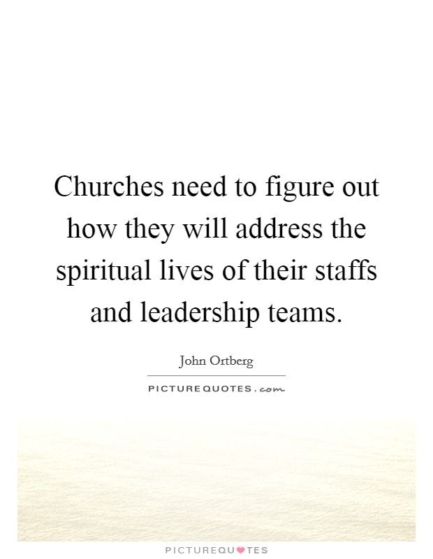 Churches need to figure out how they will address the spiritual lives of their staffs and leadership teams Picture Quote #1