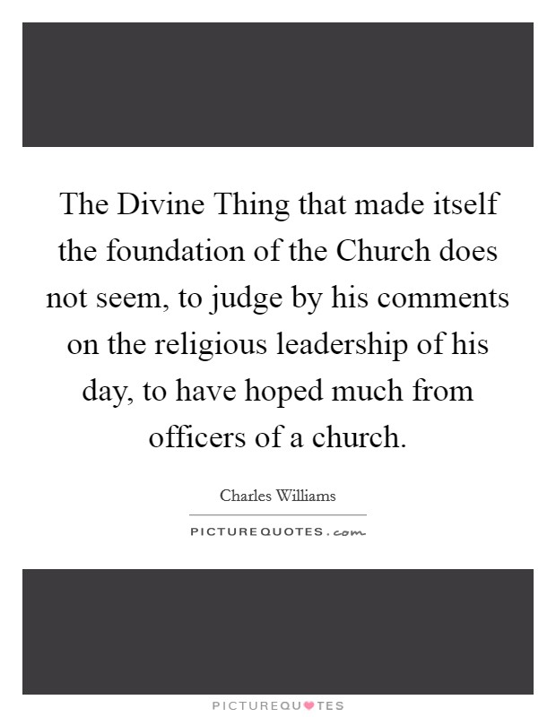 The Divine Thing that made itself the foundation of the Church does not seem, to judge by his comments on the religious leadership of his day, to have hoped much from officers of a church Picture Quote #1