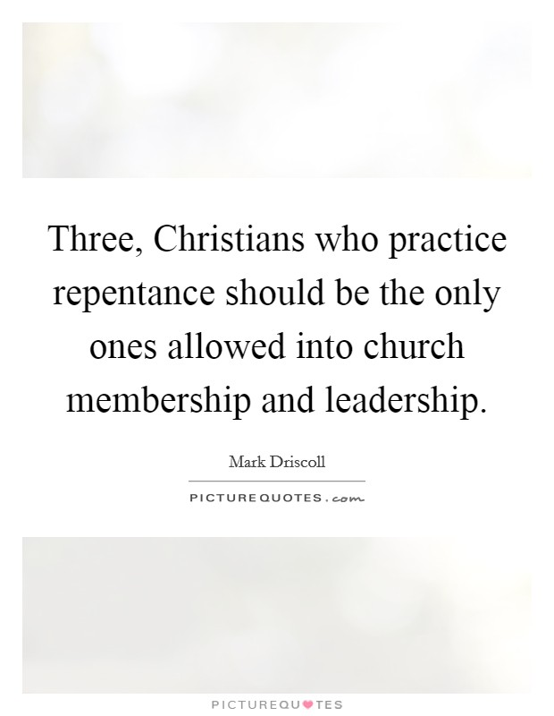 Three, Christians who practice repentance should be the only ones allowed into church membership and leadership Picture Quote #1