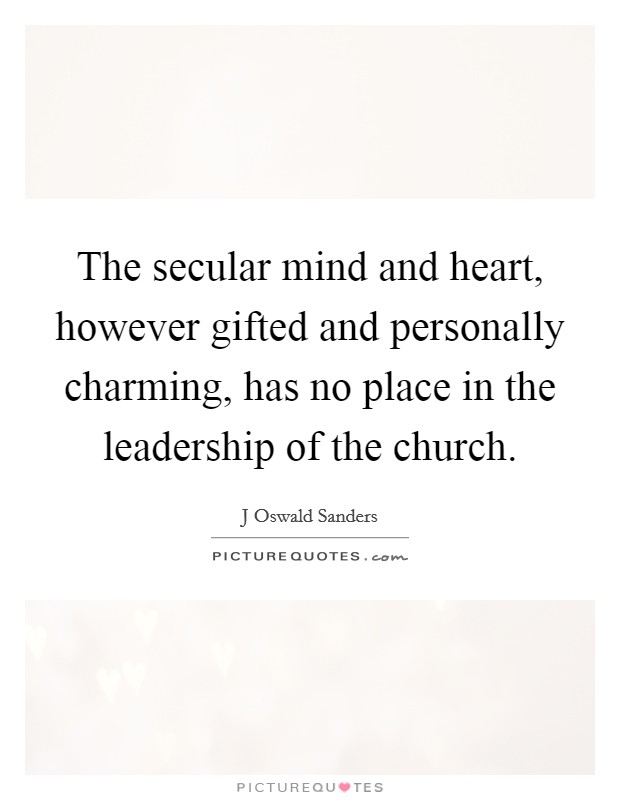 The secular mind and heart, however gifted and personally charming, has no place in the leadership of the church Picture Quote #1