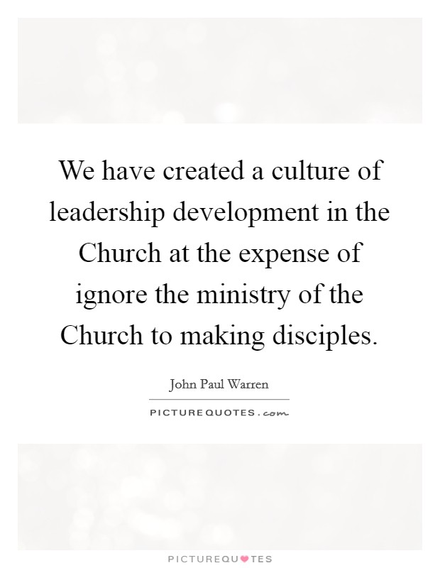 We have created a culture of leadership development in the Church at the expense of ignore the ministry of the Church to making disciples Picture Quote #1