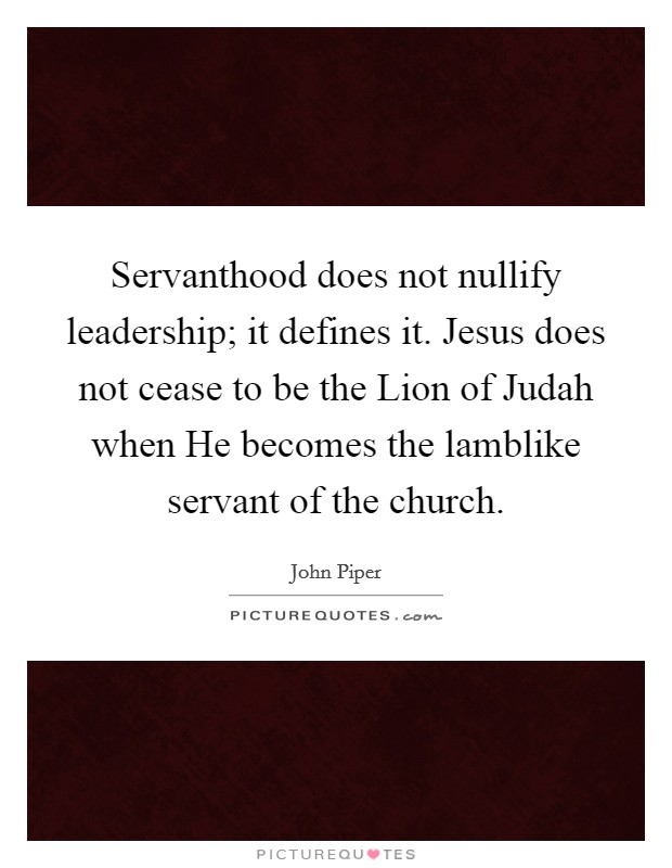 Servanthood does not nullify leadership; it defines it. Jesus does not cease to be the Lion of Judah when He becomes the lamblike servant of the church Picture Quote #1