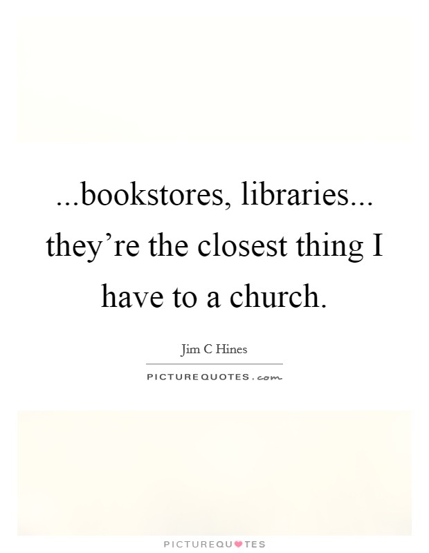 ...bookstores, libraries... they're the closest thing I have to a church Picture Quote #1