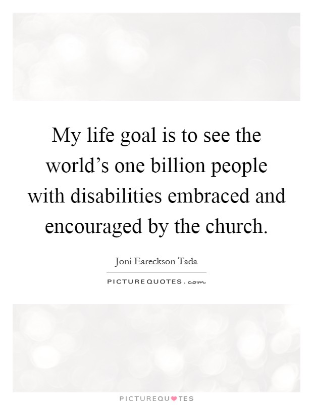My life goal is to see the world's one billion people with disabilities embraced and encouraged by the church Picture Quote #1
