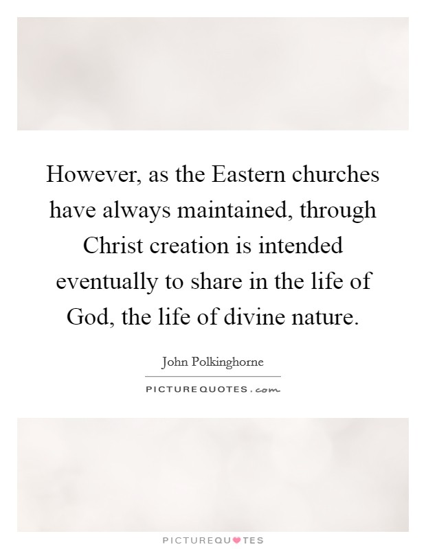 However, as the Eastern churches have always maintained, through Christ creation is intended eventually to share in the life of God, the life of divine nature Picture Quote #1