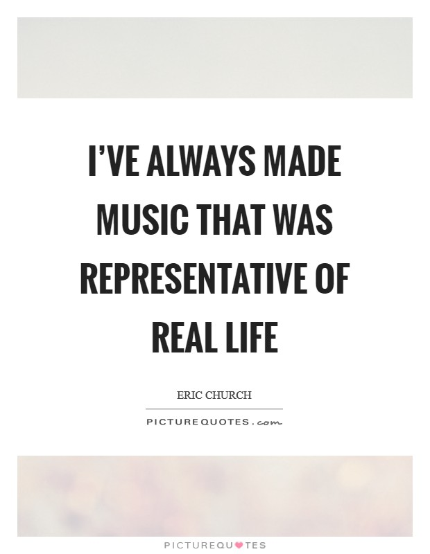 I've always made music that was representative of real life Picture Quote #1