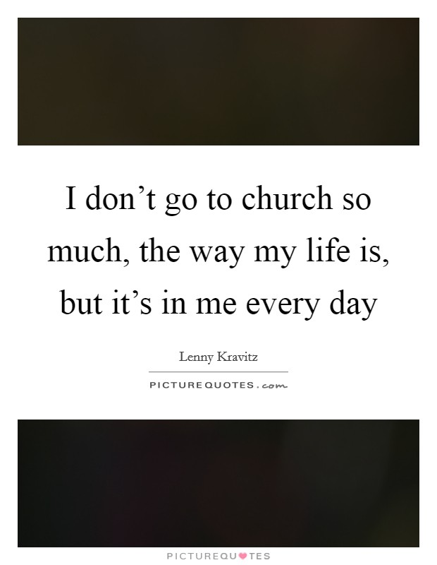 I don't go to church so much, the way my life is, but it's in me every day Picture Quote #1