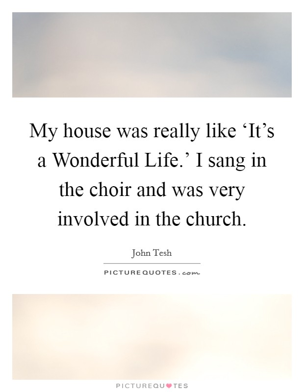 My house was really like 'It's a Wonderful Life.' I sang in the choir and was very involved in the church Picture Quote #1