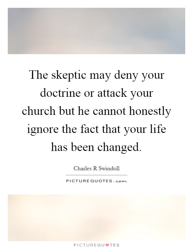 The skeptic may deny your doctrine or attack your church but he cannot honestly ignore the fact that your life has been changed. Picture Quote #1