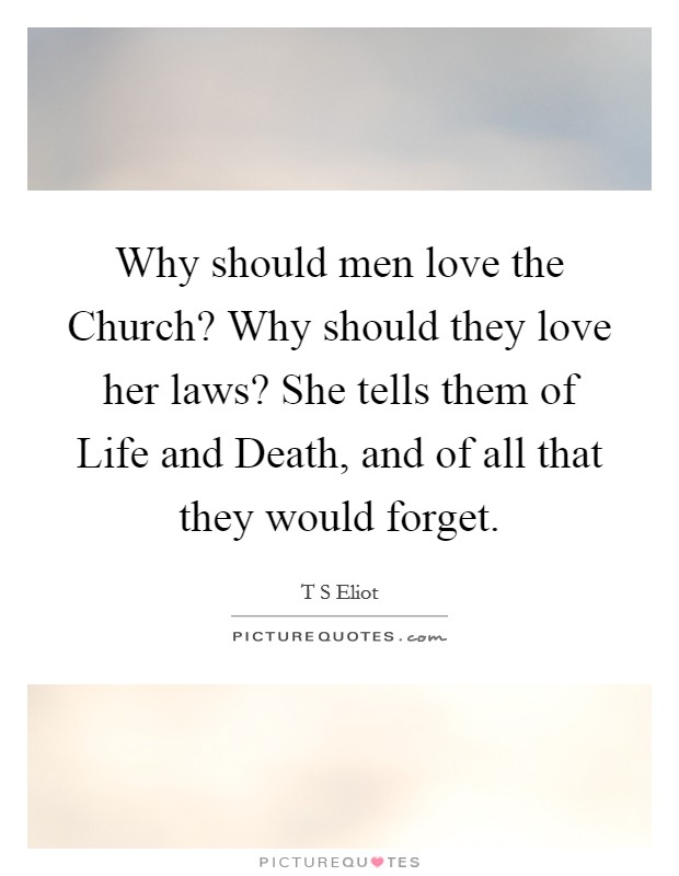 Why should men love the Church? Why should they love her laws? She tells them of Life and Death, and of all that they would forget Picture Quote #1