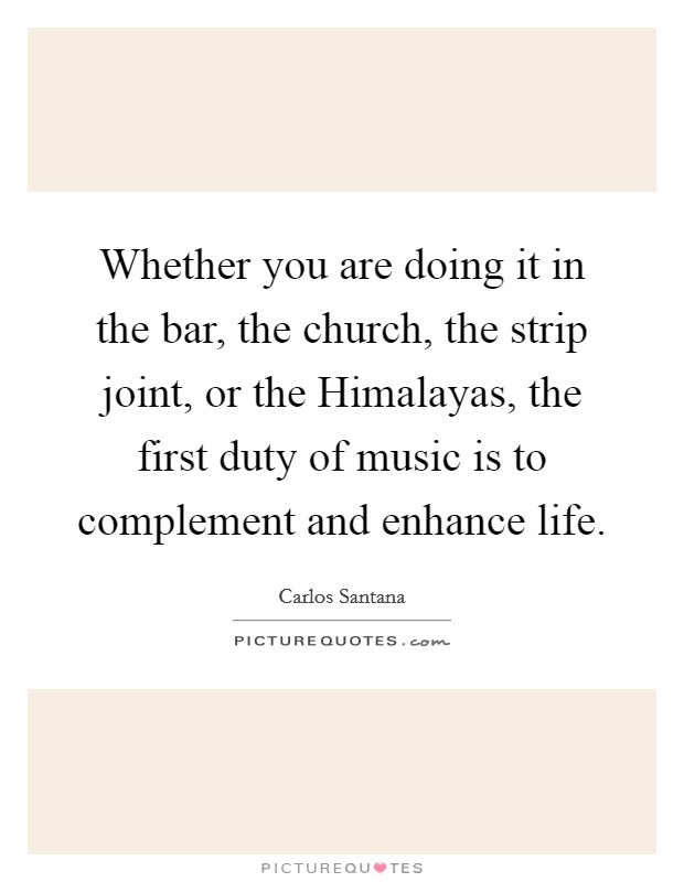 Whether you are doing it in the bar, the church, the strip joint, or the Himalayas, the first duty of music is to complement and enhance life Picture Quote #1