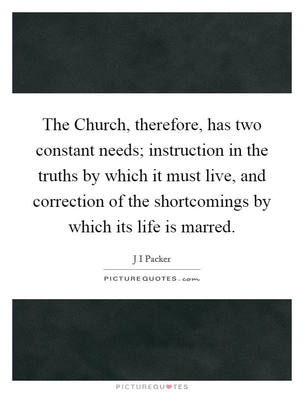 The Church, therefore, has two constant needs; instruction in the truths by which it must live, and correction of the shortcomings by which its life is marred Picture Quote #1