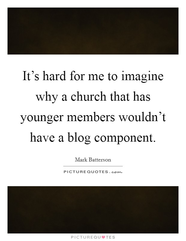 It's hard for me to imagine why a church that has younger members wouldn't have a blog component Picture Quote #1