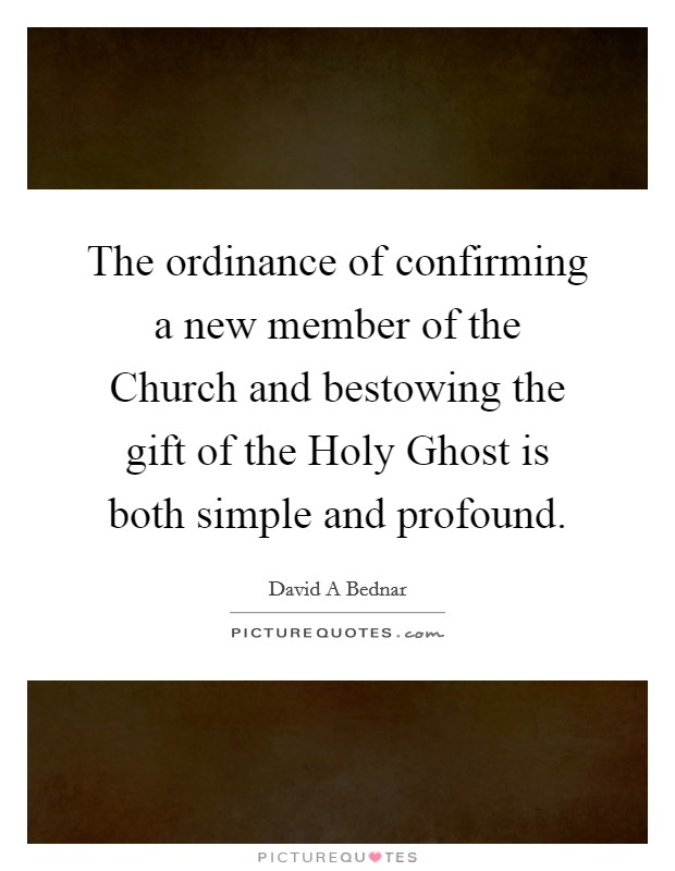 The ordinance of confirming a new member of the Church and bestowing the gift of the Holy Ghost is both simple and profound Picture Quote #1