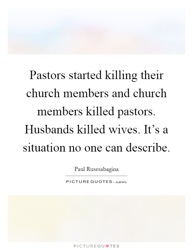 Pastors started killing their church members and church members killed pastors. Husbands killed wives. It's a situation no one can describe Picture Quote #1