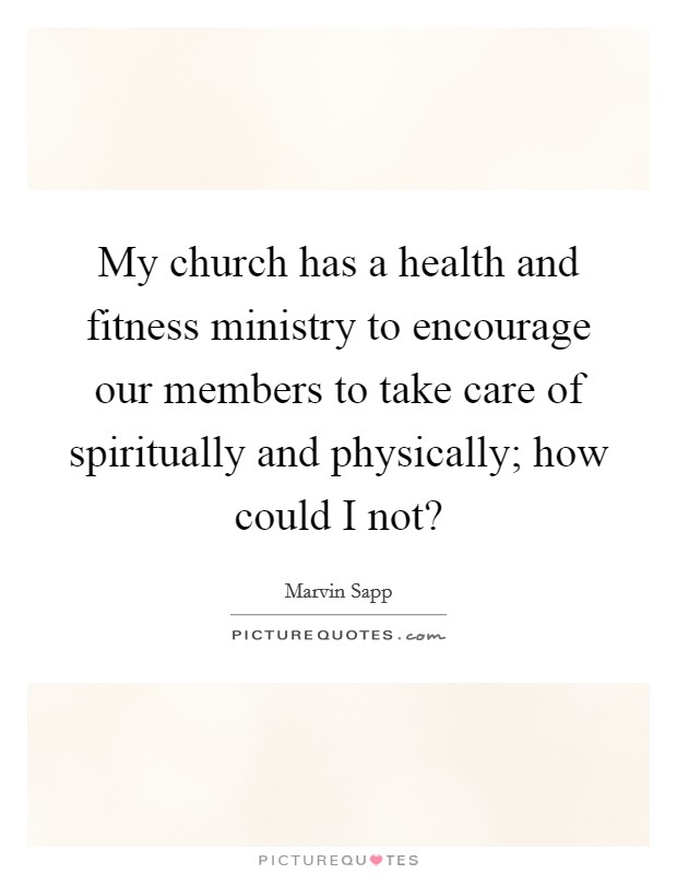My church has a health and fitness ministry to encourage our members to take care of spiritually and physically; how could I not? Picture Quote #1