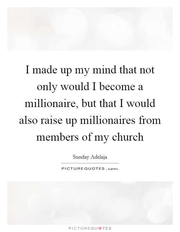 I made up my mind that not only would I become a millionaire, but that I would also raise up millionaires from members of my church Picture Quote #1