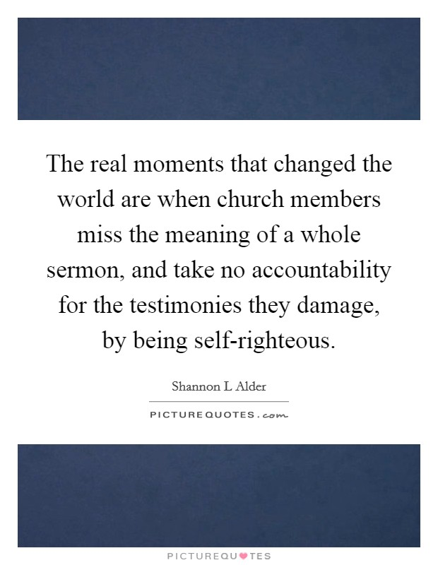 The real moments that changed the world are when church members miss the meaning of a whole sermon, and take no accountability for the testimonies they damage, by being self-righteous Picture Quote #1