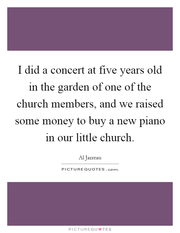 I did a concert at five years old in the garden of one of the church members, and we raised some money to buy a new piano in our little church Picture Quote #1