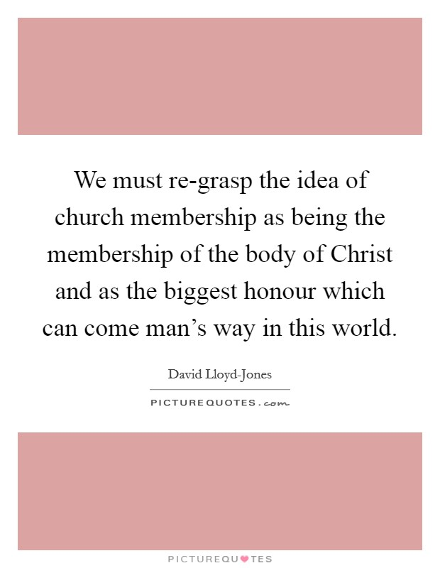 We must re-grasp the idea of church membership as being the membership of the body of Christ and as the biggest honour which can come man's way in this world Picture Quote #1