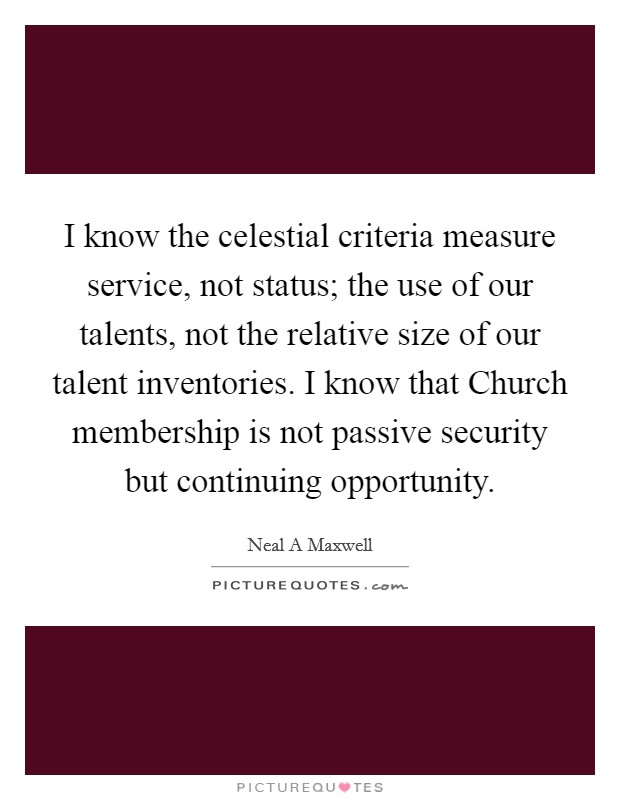 I know the celestial criteria measure service, not status; the use of our talents, not the relative size of our talent inventories. I know that Church membership is not passive security but continuing opportunity Picture Quote #1
