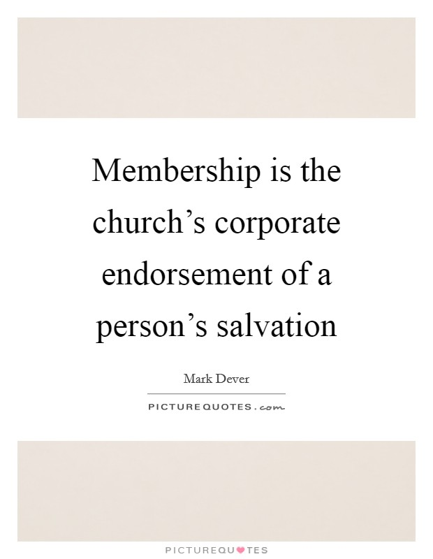 Membership is the church's corporate endorsement of a person's salvation Picture Quote #1