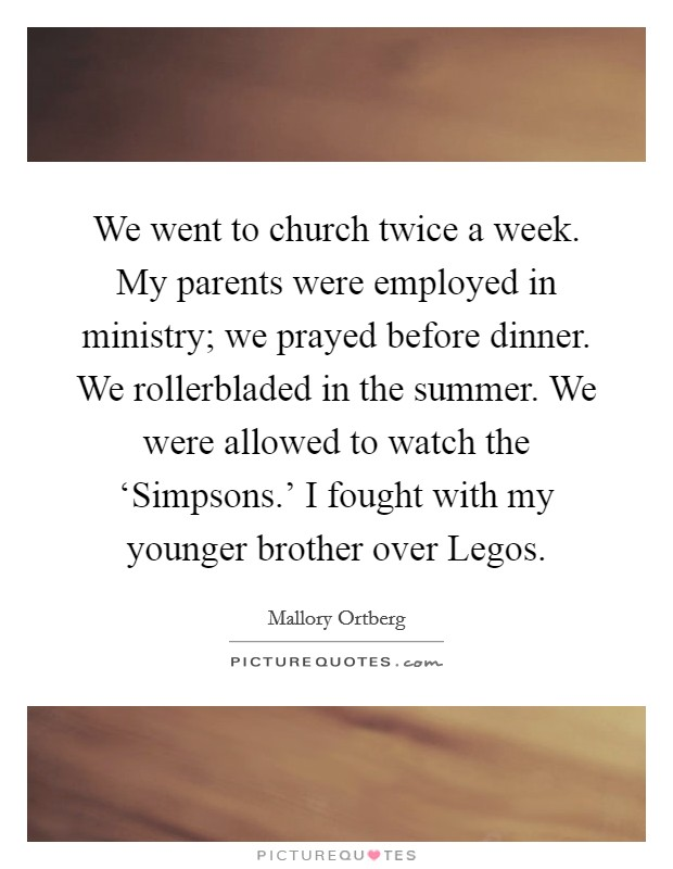 We went to church twice a week. My parents were employed in ministry; we prayed before dinner. We rollerbladed in the summer. We were allowed to watch the 'Simpsons.' I fought with my younger brother over Legos Picture Quote #1