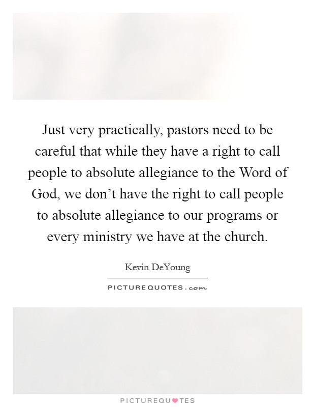 Just very practically, pastors need to be careful that while they have a right to call people to absolute allegiance to the Word of God, we don't have the right to call people to absolute allegiance to our programs or every ministry we have at the church Picture Quote #1