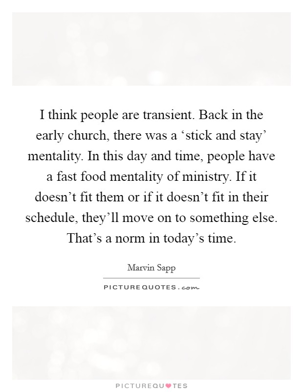 I think people are transient. Back in the early church, there was a 'stick and stay' mentality. In this day and time, people have a fast food mentality of ministry. If it doesn't fit them or if it doesn't fit in their schedule, they'll move on to something else. That's a norm in today's time Picture Quote #1