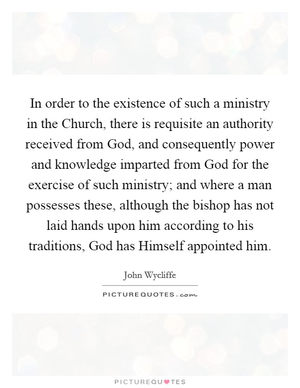 In order to the existence of such a ministry in the Church, there is requisite an authority received from God, and consequently power and knowledge imparted from God for the exercise of such ministry; and where a man possesses these, although the bishop has not laid hands upon him according to his traditions, God has Himself appointed him Picture Quote #1