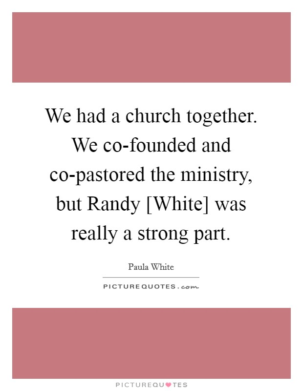 We had a church together. We co-founded and co-pastored the ministry, but Randy [White] was really a strong part Picture Quote #1