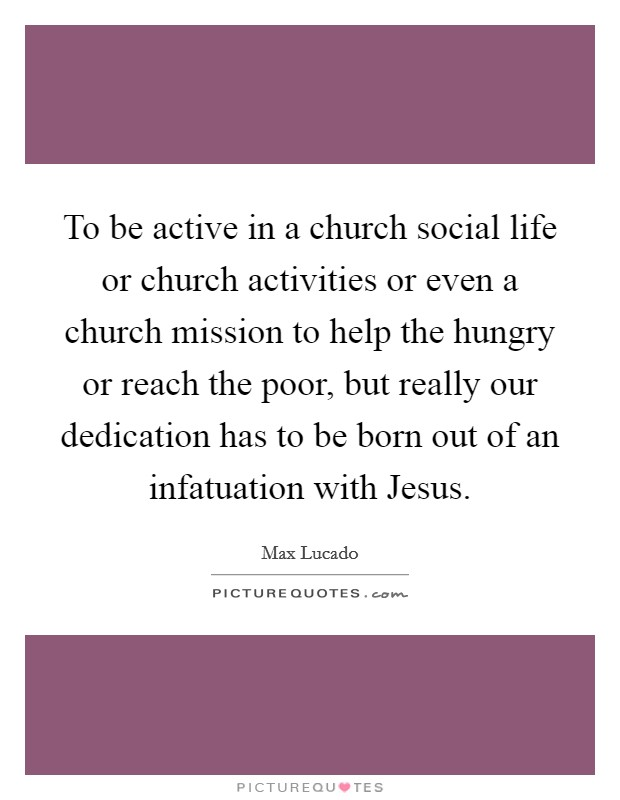 To be active in a church social life or church activities or even a church mission to help the hungry or reach the poor, but really our dedication has to be born out of an infatuation with Jesus Picture Quote #1