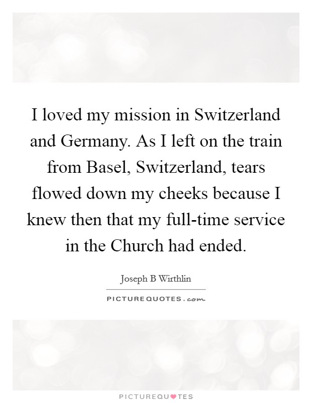 I loved my mission in Switzerland and Germany. As I left on the train from Basel, Switzerland, tears flowed down my cheeks because I knew then that my full-time service in the Church had ended Picture Quote #1