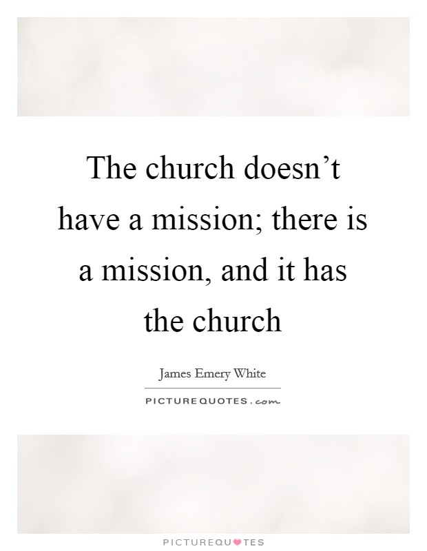The church doesn't have a mission; there is a mission, and it has the church Picture Quote #1