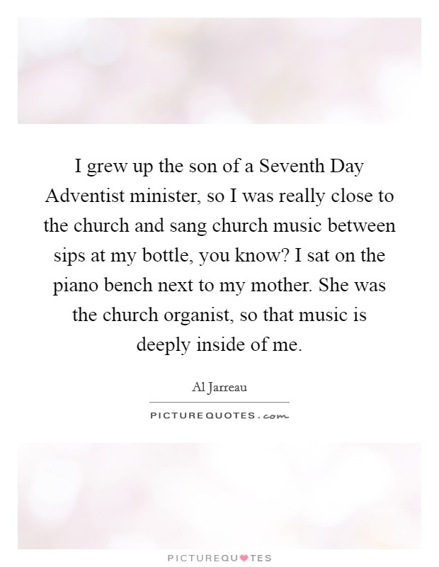 I grew up the son of a Seventh Day Adventist minister, so I was really close to the church and sang church music between sips at my bottle, you know? I sat on the piano bench next to my mother. She was the church organist, so that music is deeply inside of me Picture Quote #1