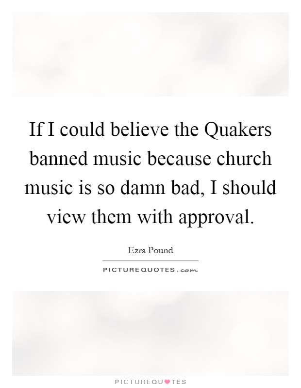If I could believe the Quakers banned music because church music is so damn bad, I should view them with approval Picture Quote #1