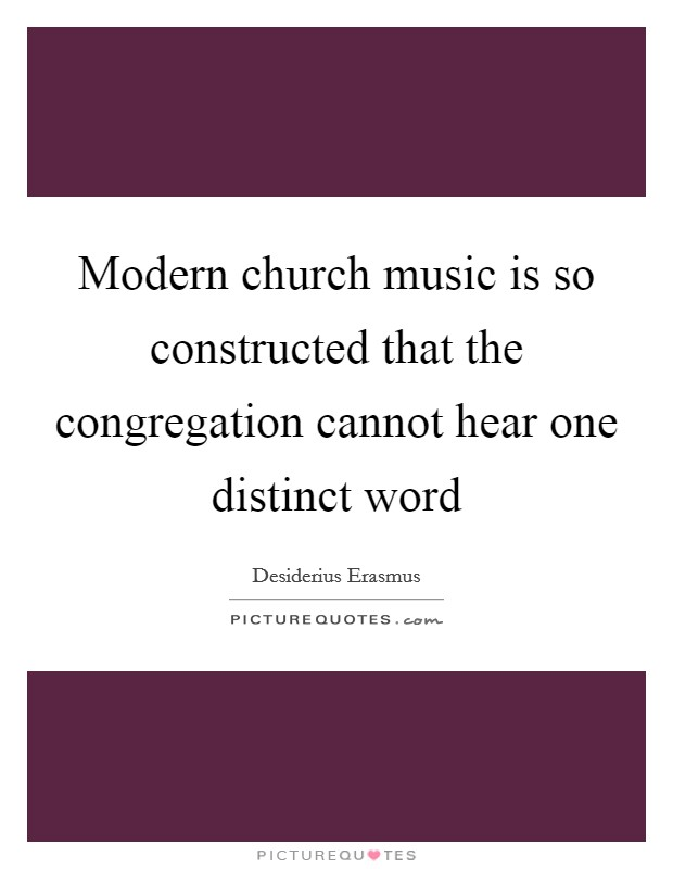 Modern church music is so constructed that the congregation cannot hear one distinct word Picture Quote #1
