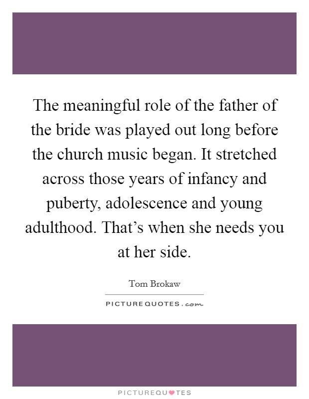 The meaningful role of the father of the bride was played out long before the church music began. It stretched across those years of infancy and puberty, adolescence and young adulthood. That's when she needs you at her side Picture Quote #1