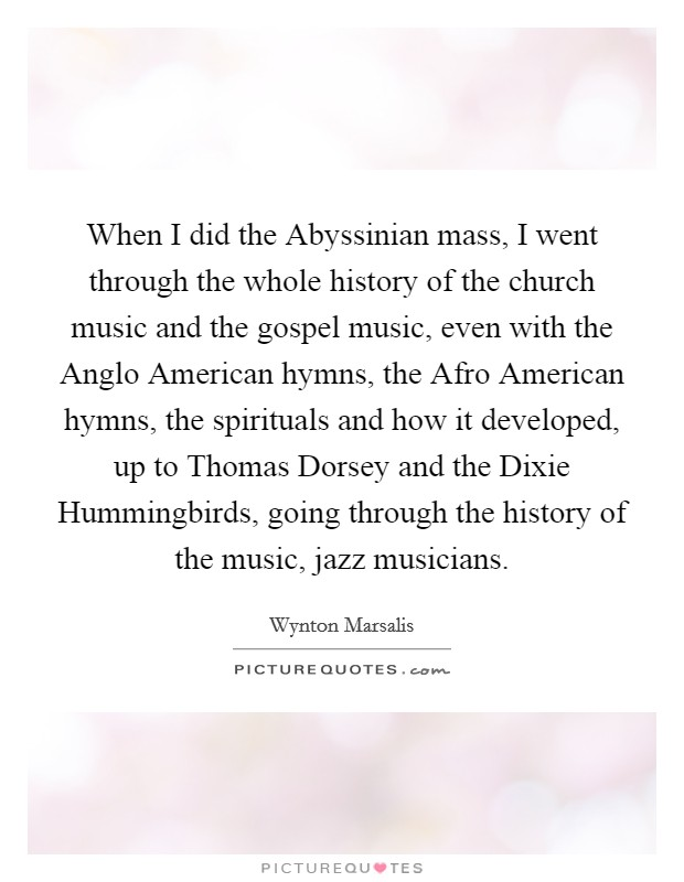 When I did the Abyssinian mass, I went through the whole history of the church music and the gospel music, even with the Anglo American hymns, the Afro American hymns, the spirituals and how it developed, up to Thomas Dorsey and the Dixie Hummingbirds, going through the history of the music, jazz musicians Picture Quote #1