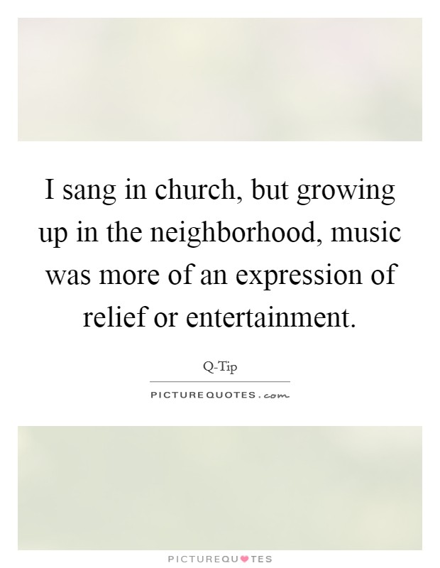 I sang in church, but growing up in the neighborhood, music was more of an expression of relief or entertainment Picture Quote #1