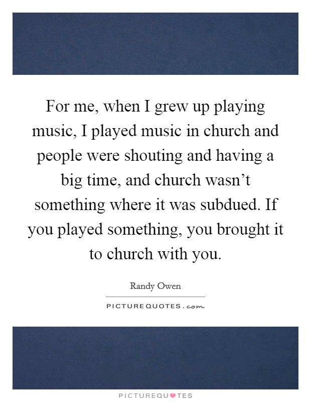 For me, when I grew up playing music, I played music in church and people were shouting and having a big time, and church wasn't something where it was subdued. If you played something, you brought it to church with you Picture Quote #1