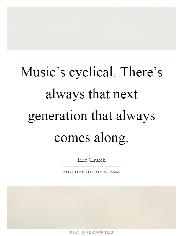 Music's cyclical. There's always that next generation that always comes along Picture Quote #1