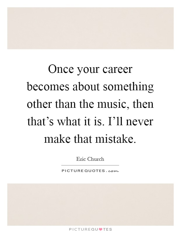 Once your career becomes about something other than the music, then that's what it is. I'll never make that mistake Picture Quote #1