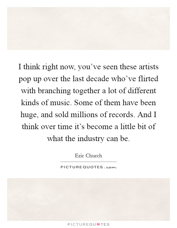I think right now, you've seen these artists pop up over the last decade who've flirted with branching together a lot of different kinds of music. Some of them have been huge, and sold millions of records. And I think over time it's become a little bit of what the industry can be Picture Quote #1