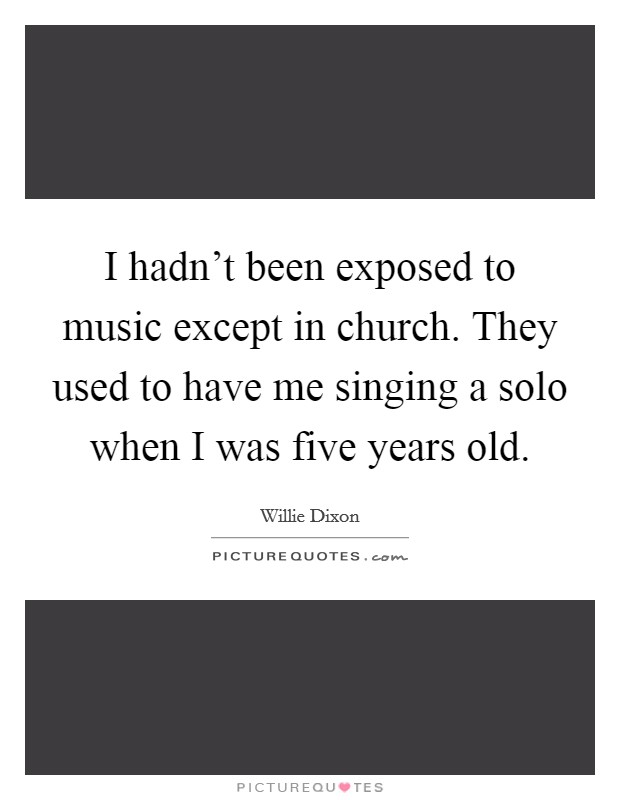 I hadn't been exposed to music except in church. They used to have me singing a solo when I was five years old Picture Quote #1