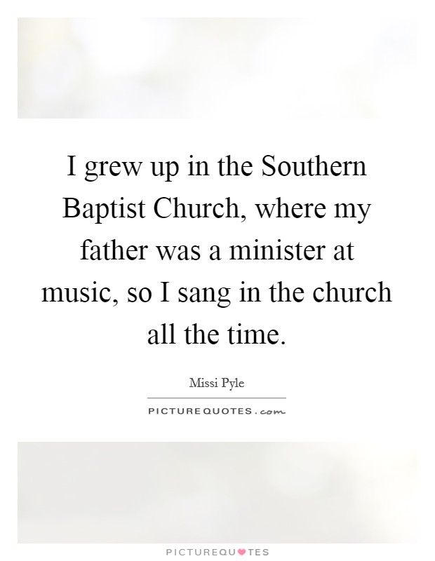 I grew up in the Southern Baptist Church, where my father was a minister at music, so I sang in the church all the time Picture Quote #1