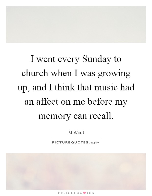 I went every Sunday to church when I was growing up, and I think that music had an affect on me before my memory can recall Picture Quote #1
