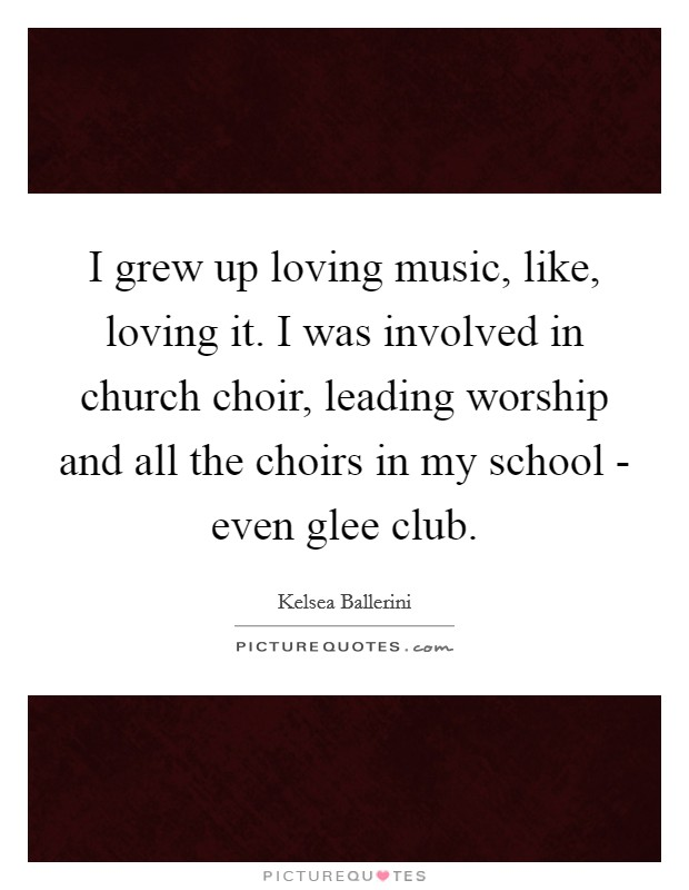 I grew up loving music, like, loving it. I was involved in church choir, leading worship and all the choirs in my school - even glee club Picture Quote #1