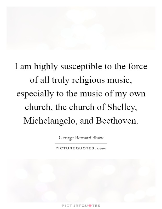 I am highly susceptible to the force of all truly religious music, especially to the music of my own church, the church of Shelley, Michelangelo, and Beethoven Picture Quote #1